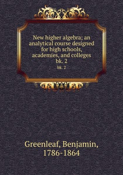 Benjamin Greenleaf New higher algebra; an analytical course designed for high schools, academies, and colleges. bk. 2 jocelyn louis parker an algebra for high schools and academies