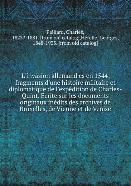 Charles Paillard L.invasion allemand es en 1544; fragments d.une histoire militaire et diplomatique de l.expedition de Charles-Quint. Ecrite sur les documents originaux inedits des archives de Bruxelles, de Vienne et de Venise