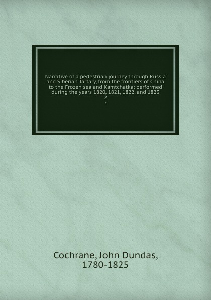 John Dundas Cochrane Narrative of a pedestrian journey through Russia and Siberian Tartary, from the frontiers of China to the Frozen sea and Kamtchatka; performed during the years 1820, 1821, 1822, and 1823. 2 john dundas cochrane narrative of a pedestrian journey through russia and siberian tartary from the frontiers of china to the frozen sea and kamchatka vol 1