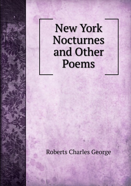 Charles G. Roberts New York Nocturnes and Other Poems charles g roberts new york nocturnes and other poems