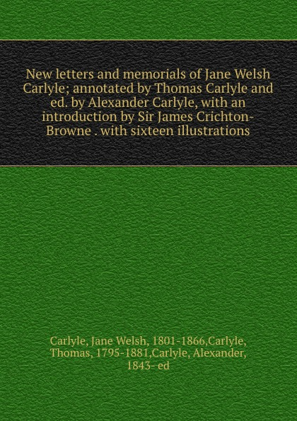 Jane Welsh Carlyle New letters and memorials of Jane Welsh Carlyle; annotated by Thomas Carlyle and ed. by Alexander Carlyle, with an introduction by Sir James Crichton-Browne . with sixteen illustrations thomas and jane carlyle