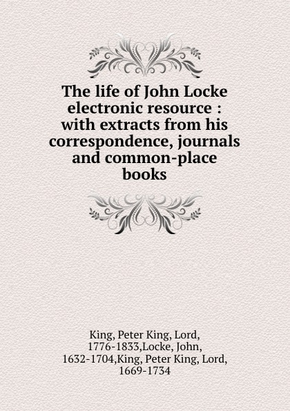 Peter King The life of John Locke electronic resource : with extracts from his correspondence, journals and common-place books peter king the life of john locke
