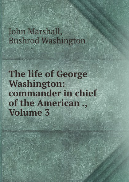 лучшая цена John Marshall The life of George Washington: commander in chief of the American ., Volume 3