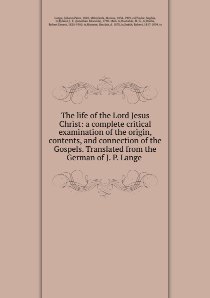 Johann Peter Lange The life of the Lord Jesus Christ: a complete critical examination origin, contents, and connection Gospels. Translated from German J. P.