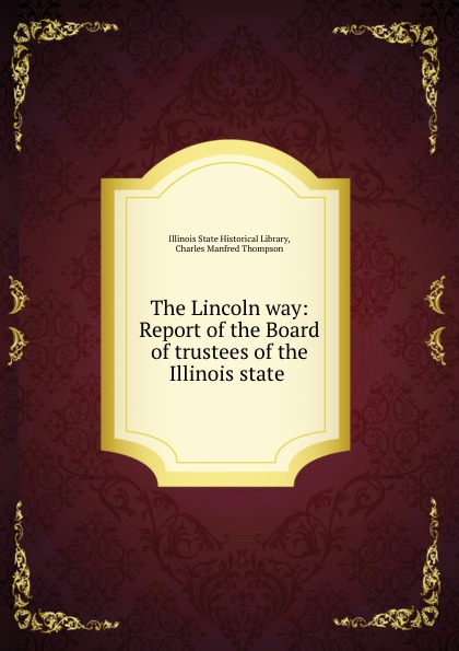 Illinois State Historical Library The Lincoln way: Report of the Board of trustees of the Illinois state .