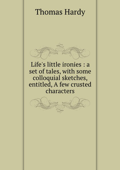 Hardy Thomas Life.s little ironies : a set of tales, with some colloquial sketches, entitled, A few crusted characters thomas hardy life's little ironies