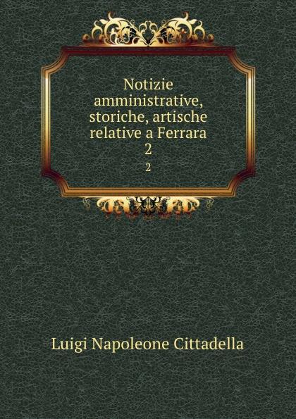 Luigi Napoleone Cittadella Notizie amministrative, storiche, artische relative a Ferrara. 2 cittadella