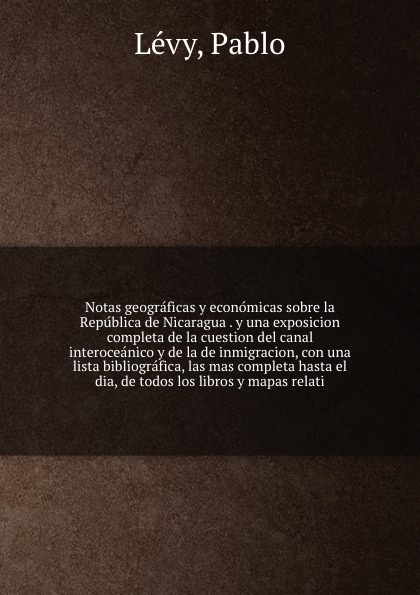 Pablo Lévy Notas geograficas y economicas sobre la Republica de Nicaragua . y una exposicion completa de la cuestion del canal interoceanico y de la de inmigracion, con una lista bibliografica, las mas completa hasta el dia, de todos los libros y mapas relati pablo urcelay una exhalacion de psicodelia