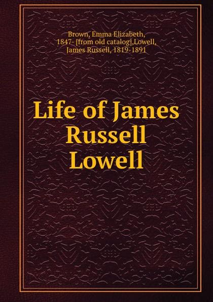 Brown, Emma Elizabeth, 1847- [from old catalog],Lowell, James Russell, 1819-1891 Life of James Russell Lowell emma elizabeth brown huldah