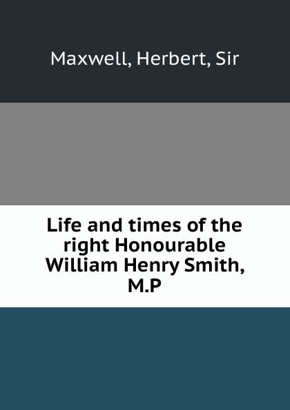 Herbert Maxwell Life and times of the right Honourable William Henry Smith, M.P.