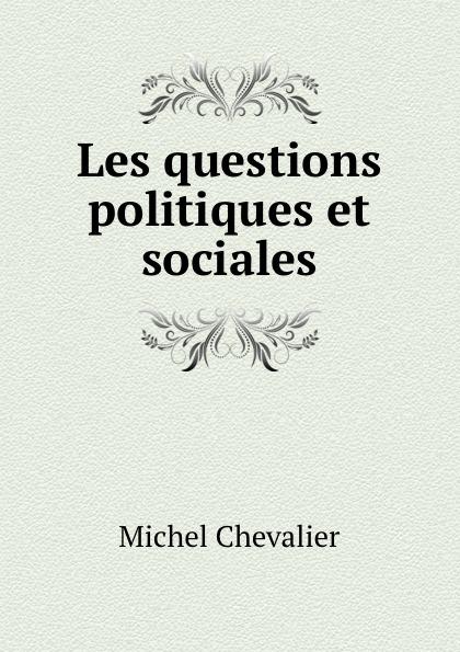 Michel Chevalier Les questions politiques et sociales