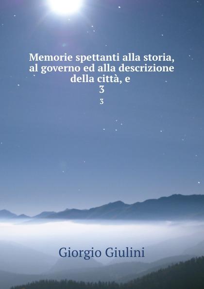 Giorgio Giulini Memorie spettanti alla storia, al governo ed alla descrizione della citta, e . 3 giorgio giulini memorie spettanti alla storia al governo ed alla descrizione della citta e 3