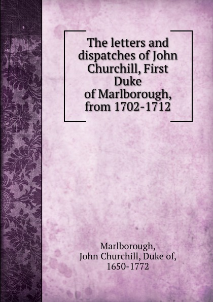 Фото - John Churchill Marlborough The letters and dispatches of John Churchill, First Duke of Marlborough, from 1702-1712 john churchill marlborough the letters and dispatches of john churchill first duke of marlborough from 1702 1712 1 v 5