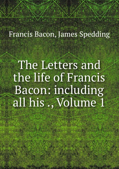 Francis Bacon The Letters and the life of Francis Bacon: including all his ., Volume 1 francis bacon new atlantis and the great instauration
