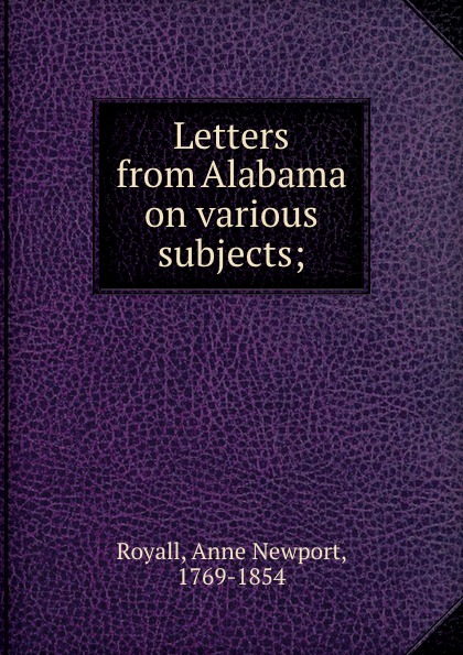 Anne Newport Royall Letters from Alabama on various subjects; anne dutton s letters on spiritual subjects