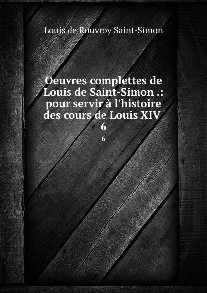 Louis de Rouvroy Saint-Simon Oeuvres complettes de Louis de Saint-Simon .: pour servir a l.histoire des cours de Louis XIV . 6