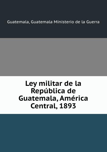Guatemala Ministerio de la Guerra Guatemala Ley militar de la Republica de Guatemala, America Central, 1893 kaja kahu minu guatemala