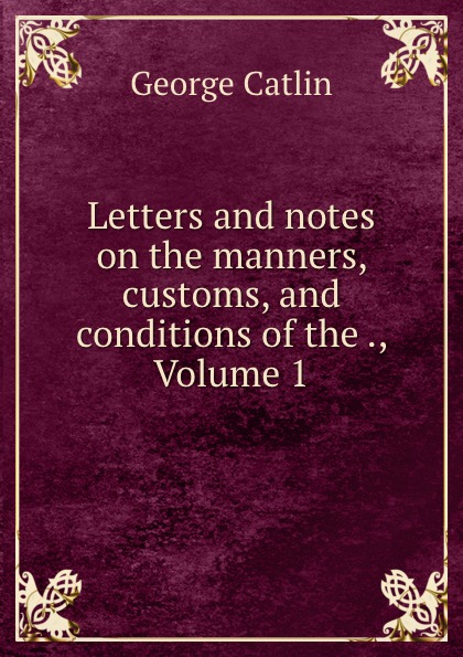 George Catlin Letters and notes on the manners, customs, and conditions of the ., Volume 1 george catlin