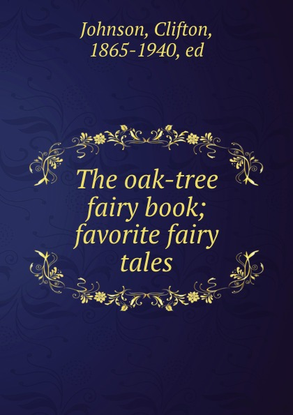 Clifton Johnson The oak-tree fairy book; favorite fairy tales