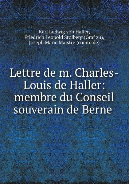 Karl Ludwig von Haller Lettre de m. Charles-Louis de Haller: membre du Conseil souverain de Berne .