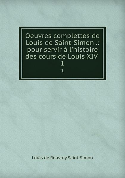 Louis de Rouvroy Saint-Simon Oeuvres complettes de Louis de Saint-Simon .: pour servir a l.histoire des cours de Louis XIV . 1