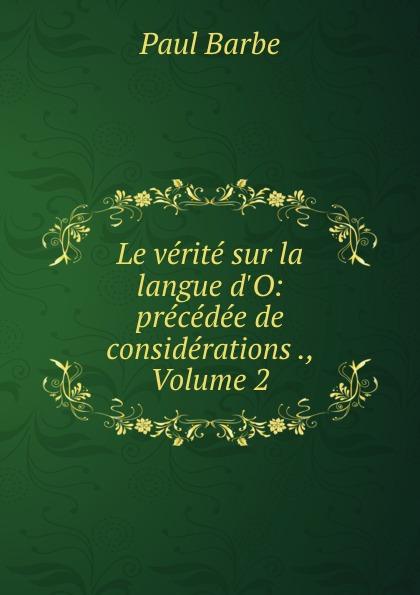 Фото - Paul Barbe Le verite sur la langue d.O: precedee de considerations ., Volume 2 jean paul gaultier le male