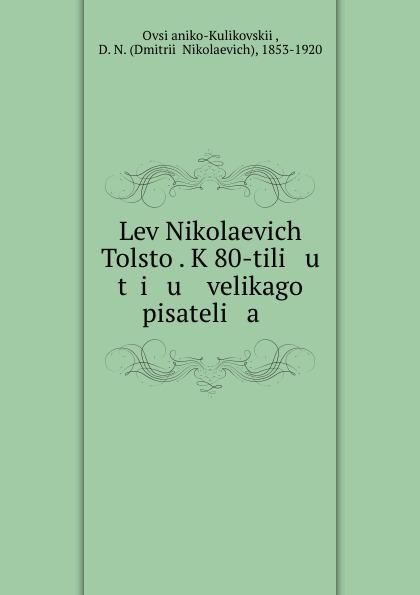 Dmitrii Nikolaevich Ovsianiko-Kulikovskii Lev Nikolaevich Tolstoi. K 80-tili u t i u velikago pisateli a lev tolstoi ivan iljitschi surm