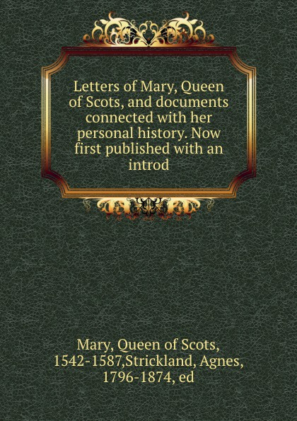 Queen of Scots Mary Letters of Mary, Queen of Scots, and documents connected with her personal history. Now first published with an introd tim vicary mary queen of scots