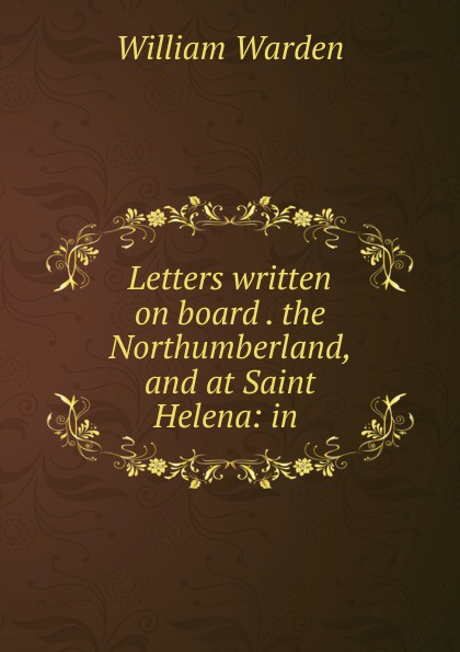 William Warden Letters written on board . the Northumberland, and at Saint Helena: in . william warden letters written on board his majesty s ship the northumberland and at saint helena
