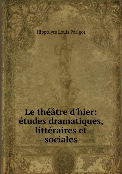 Hippolyte Louis Parigot Le theatre d.hier: etudes dramatiques, litteraires et sociales