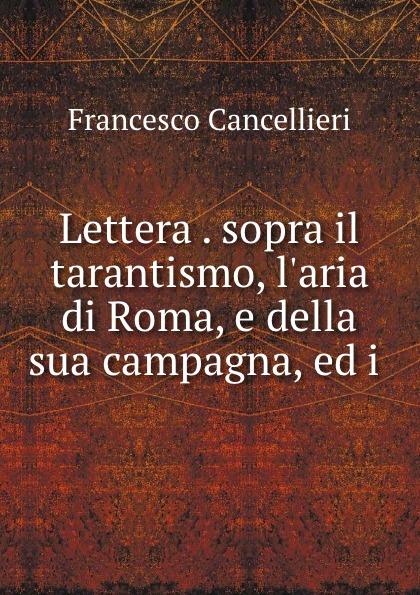 Francesco Cancellieri Lettera . sopra il tarantismo, l.aria di Roma, e della sua campagna, ed i . simeon bêth arsâm lettera sopra i martiri omeriti