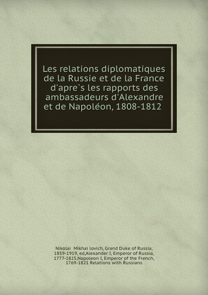 Nikolai Mikhailovich Les relations diplomatiques de la Russie et de la France d.apres les rapports des ambassadeurs d.Alexandre et de Napoleon, 1808-1812