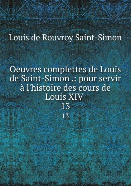 Louis de Rouvroy Saint-Simon Oeuvres complettes de Louis de Saint-Simon .: pour servir a l.histoire des cours de Louis XIV . 13