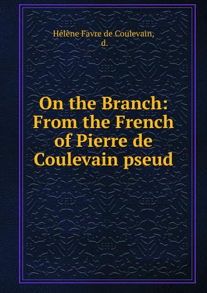 Hélène Favre de Coulevain On the Branch: From the French of Pierre de Coulevain pseud. hélène favre de coulevain on the branch from the french of pierre de coulevain pseud