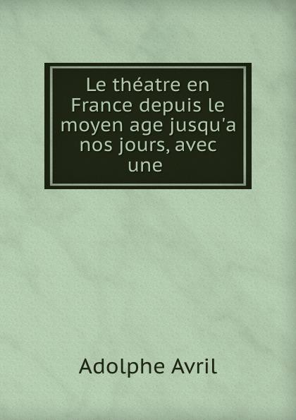 Adolphe Avril Le theatre en France depuis le moyen age jusqu.a nos jours, avec une . adolphe adam le toreador