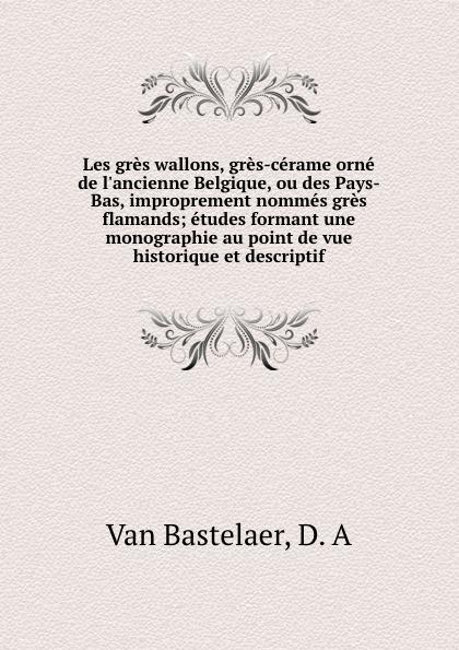 Van Bastelaer Les gres wallons, gres-cerame orne de l.ancienne Belgique, ou des Pays-Bas, improprement nommes gres flamands; etudes formant une monographie au point de vue historique et descriptif gres de valls cinqueterre leo beige 25x50