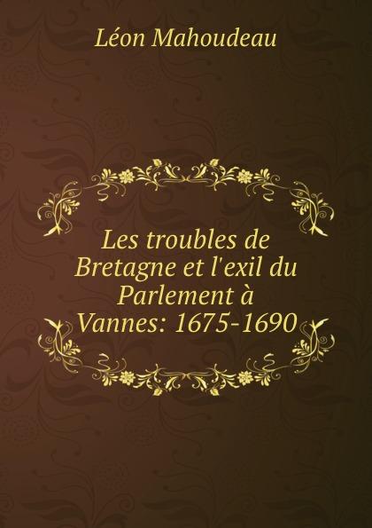 Léon Mahoudeau Les troubles de Bretagne et l.exil du Parlement a Vannes: 1675-1690