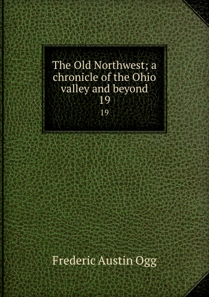 Frederic Austin Ogg The Old Northwest; a chronicle of the Ohio valley and beyond. 19