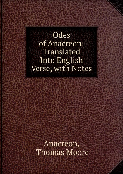 Thomas Moore Anacreon Odes of Anacreon: Translated Into English Verse, with Notes anacreon odes