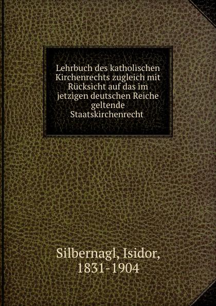 Isidor Silbernagl Lehrbuch des katholischen Kirchenrechts zugleich mit Rucksicht auf das im jetzigen deutschen Reiche geltende Staatskirchenrecht