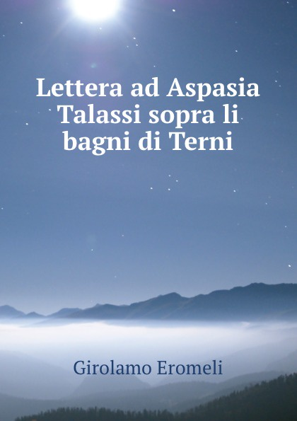 Girolamo Eromeli Lettera ad Aspasia Talassi sopra li bagni di Terni simeon bêth arsâm lettera sopra i martiri omeriti