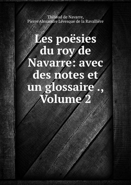 Thibaud de Navarre Les poesies du roy de Navarre: avec des notes et un glossaire ., Volume 2