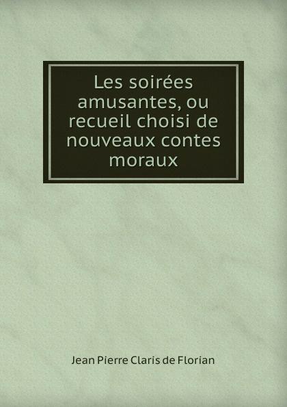 Jean Pierre Claris de Florian Les soirees amusantes, ou recueil choisi de nouveaux contes moraux mademoiselle fifi nouveaux contes
