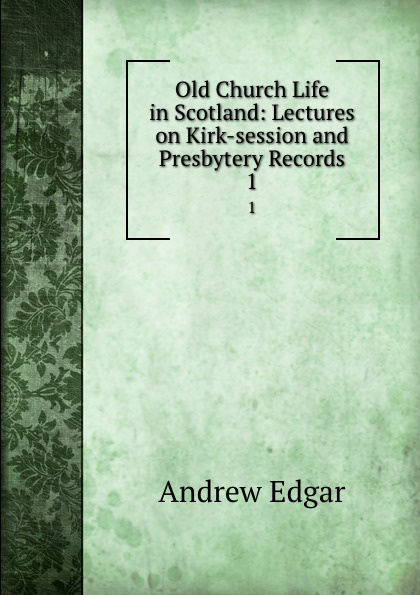 Andrew Edgar Old Church Life in Scotland: Lectures on Kirk-session and Presbytery Records. 1