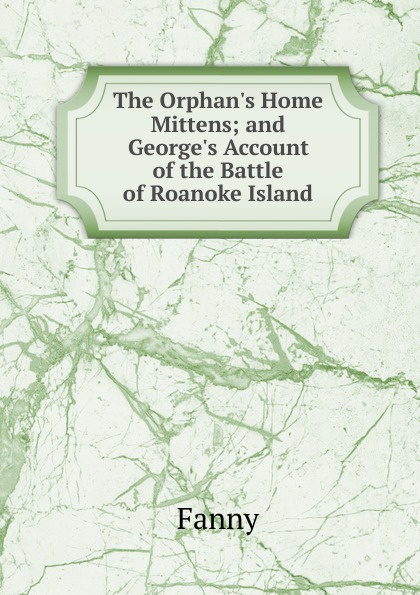 Fanny The Orphan.s Home Mittens; and George.s Account of the Battle of Roanoke Island c grobe the battle of roanoke island op 1395
