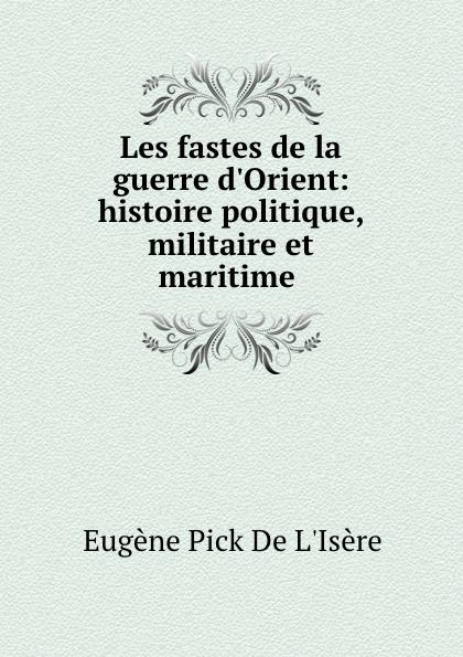 Eugène Pick de L'Isère Les fastes de la guerre d.Orient: histoire politique, militaire et maritime .