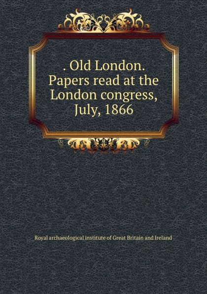 . Old London. Papers read at the London congress, July, 1866