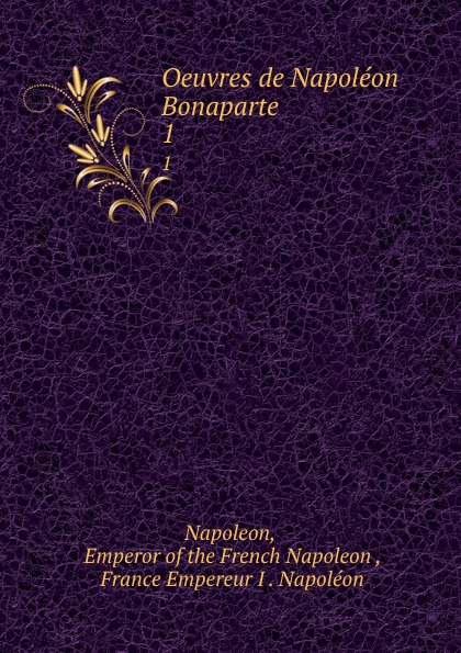Emperor of the French Napoleon Oeuvres de Napoleon Bonaparte. 1 napoleon oeuvres de napoleon bonaparte volume 1 french edition