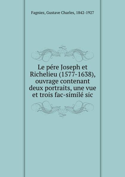 Gustave Charles Fagniez Le pere Joseph et Richelieu (1577-1638), ouvrage contenant deux portraits, une vue et trois fac-simile sic