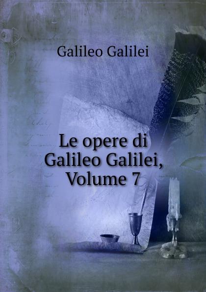 Galileo Galilei Le opere di Galileo Galilei, Volume 7 jakob buhrer galileo galilei